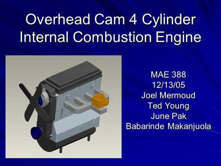Overhead Cam 4 Cylinder Internal Combustion Engine MAE 388 12/13/05 Joel Mermoud Ted Young June Pak Babarinde Makanjuola.