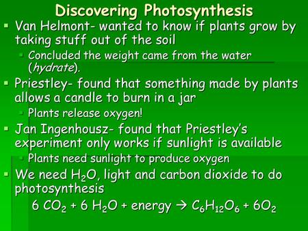 Discovering Photosynthesis  Van Helmont- wanted to know if plants grow by taking stuff out of the soil  Concluded the weight came from the water (hydrate).