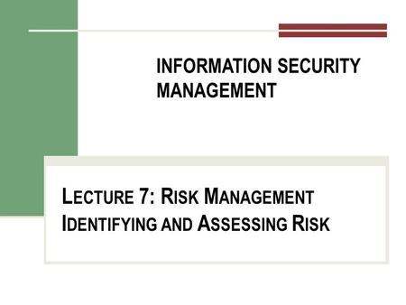 INFORMATION SECURITY MANAGEMENT L ECTURE 7: R ISK M ANAGEMENT I DENTIFYING AND A SSESSING R ISK You got to be careful if you don't know where you're going,
