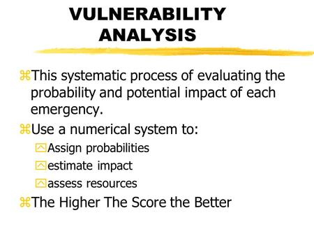 VULNERABILITY ANALYSIS zThis systematic process of evaluating the probability and potential impact of each emergency. zUse a numerical system to: yAssign.