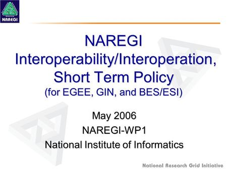 NAREGI Interoperability/Interoperation, Short Term Policy (for EGEE, GIN, and BES/ESI) May 2006 NAREGI-WP1 National Institute of Informatics.
