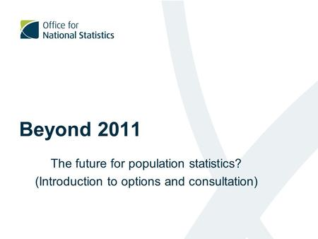 Beyond 2011 The future for population statistics? (Introduction to options and consultation)