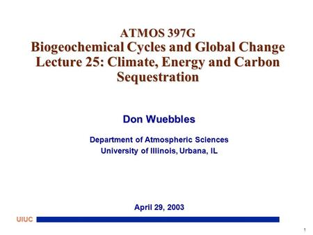 1 UIUC ATMOS 397G Biogeochemical Cycles and Global Change Lecture 25: Climate, Energy and Carbon Sequestration Don Wuebbles Department of Atmospheric Sciences.