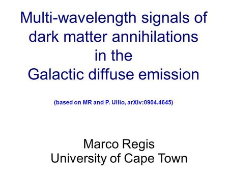 Multi-wavelength signals of dark matter annihilations in the Galactic diffuse emission (based on MR and P. Ullio, arXiv:0904.4645)‏ Marco Regis University.