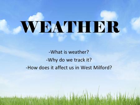 WEATHER -What is weather? -Why do we track it? -How does it affect us in West Milford?
