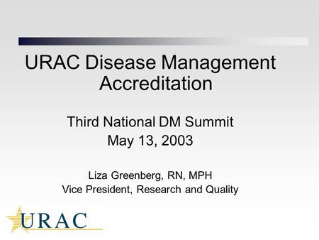 URAC Disease Management Accreditation Third National DM Summit May 13, 2003 Liza Greenberg, RN, MPH Vice President, Research and Quality.