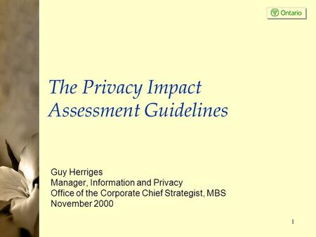 1 The Privacy Impact Assessment Guidelines Guy Herriges Manager, Information and Privacy Office of the Corporate Chief Strategist, MBS November 2000.