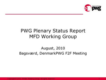 1Copyright © 2010, Printer Working Group. All rights reserved. PWG Plenary Status Report MFD Working Group August, 2010 Bagsværd, DenmarkPWG F2F Meeting.