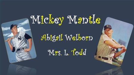 Mickey Mantle Abigail Welborn Mrs. L. Todd. Background Knowledge Mickey Mantle was born in Spavinaw, Oklahoma on October 20, 1931. He died in Dallas,