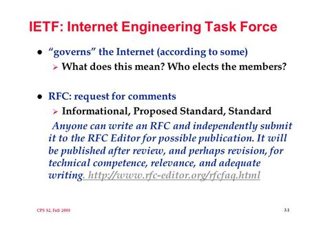 "CPS 82, Fall 2008 3.1 IETF: Internet Engineering Task Force l ""governs"" the Internet (according to some)  What does this mean? Who elects the members?"
