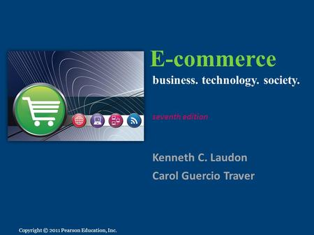 Copyright © 2011 Pearson Education, Inc. E-commerce Kenneth C. Laudon Carol Guercio Traver business. technology. society. seventh edition Copyright © 2011.