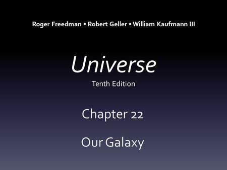 Universe Tenth Edition Chapter 22 Our Galaxy Roger Freedman Robert Geller William Kaufmann III.