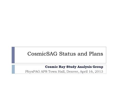 CosmicSAG Status and Plans Cosmic Ray Study Analysis Group PhysPAG APS Town Hall, Denver, April 16, 2013.