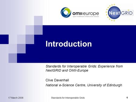 17 March 2008Standards for Interoperable Grids 1 Introduction Standards for Interoperable Grids: Experience from NextGRID and OMII-Europe Clive Davenhall.