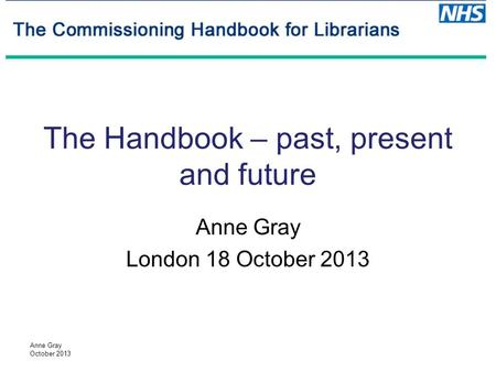 Anne Gray October 2013 The Handbook – past, present and future Anne Gray London 18 October 2013.