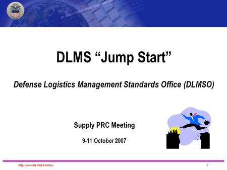 "DLMS Migration DLMS ""Jump Start"" Defense Logistics Management Standards Office (DLMSO) Supply PRC Meeting 9-11 October 2007."