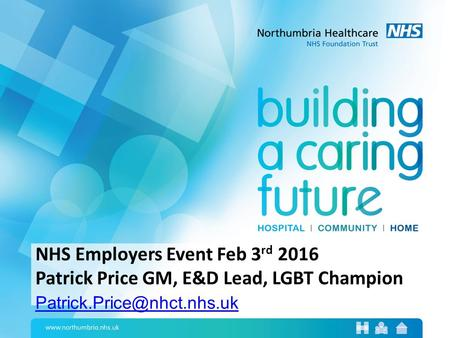 NHS Employers Event Feb 3 rd 2016 Patrick Price GM, E&D Lead, LGBT Champion