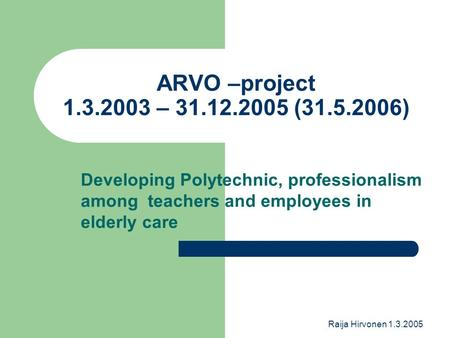 Raija Hirvonen 1.3.2005 ARVO –project 1.3.2003 – 31.12.2005 (31.5.2006) Developing Polytechnic, professionalism among teachers and employees in elderly.