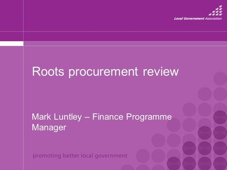 Roots procurement review Mark Luntley – Finance Programme Manager.