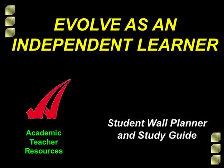 Academic Teacher Resources EVOLVE AS AN INDEPENDENT LEARNER Student Wall Planner and Study Guide.