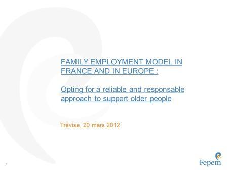 1 FAMILY EMPLOYMENT MODEL IN FRANCE AND IN EUROPE : Opting for a reliable and responsable approach to support older people Trévise, 20 mars 2012.