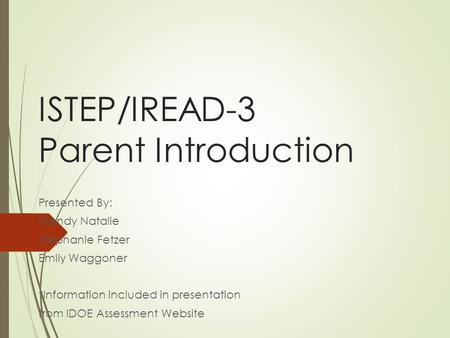ISTEP/IREAD-3 Parent Introduction Presented By: Wendy Natalie Stephanie Fetzer Emily Waggoner *Information included in presentation from IDOE Assessment.