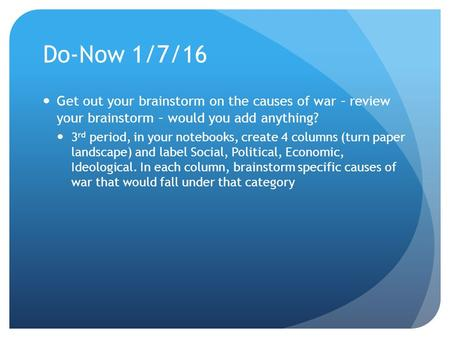 Do-Now 1/7/16 Get out your brainstorm on the causes of war – review your brainstorm – would you add anything? 3 rd period, in your notebooks, create 4.