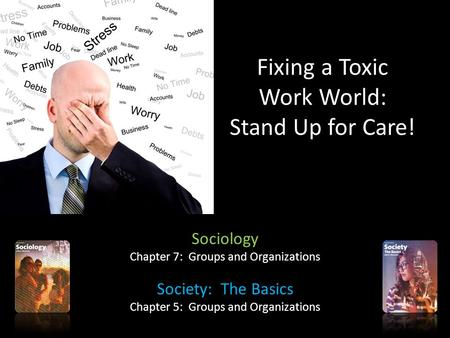 Fixing a Toxic Work World: Stand Up for Care! Sociology Chapter 7: Groups and Organizations Society: The Basics Chapter 5: Groups and Organizations.