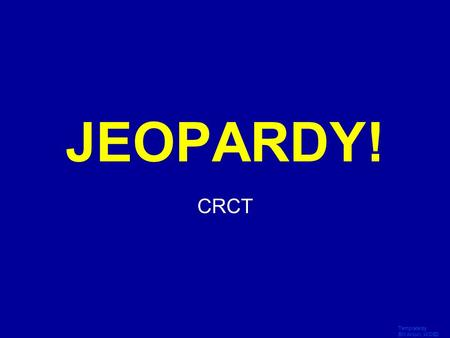 Template by Bill Arcuri, WCSD Click Once to Begin JEOPARDY! CRCT.
