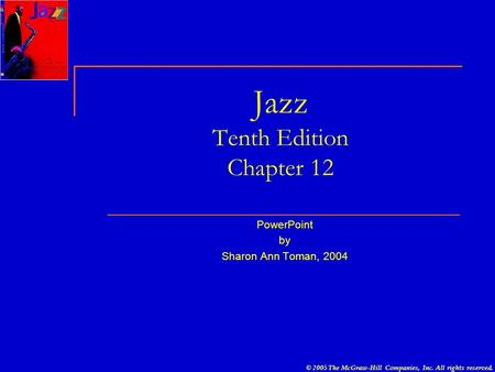 © 2005 The McGraw-Hill Companies, Inc. All rights reserved. Jazz Tenth Edition Chapter 12 PowerPoint by Sharon Ann Toman, 2004.