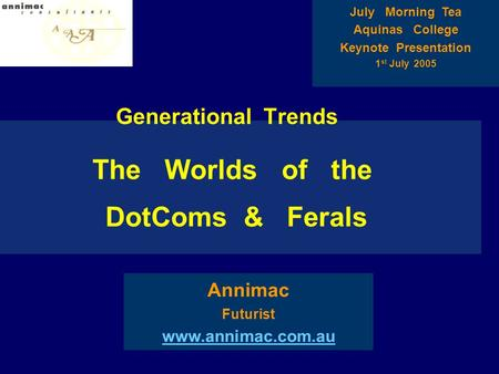 Generational Trends The Worlds of the DotComs & Ferals Annimac Futurist www.annimac.com.au July Morning Tea Aquinas College Keynote Presentation 1 st July.