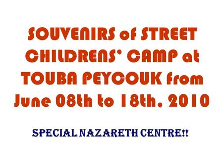 SOUVENIRS of STREET CHILDRENS' CAMP at TOUBA PEYCOUK from June 08th to 18th, 2010 SPECIAL NAZARETH CENTRE!!