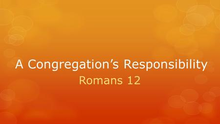 A Congregation's Responsibility Romans 12. Review: A Preacher's Responsibility  Preaching based on many Scriptures and few illustrations and other sources.