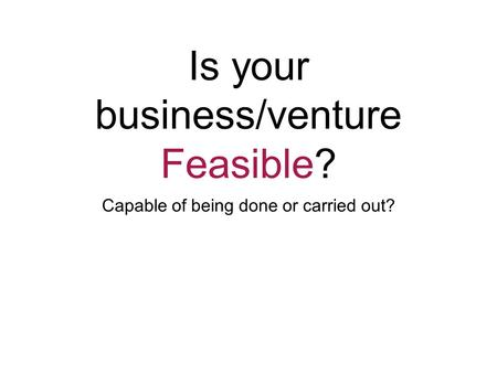 Is your business/venture Feasible? Capable of being done or carried out?