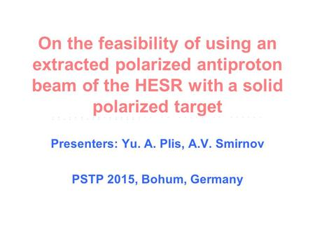 On the feasibility of using an extracted polarized antiproton beam of the HESR with a solid polarized target Presenters: Yu. A. Plis, A.V. Smirnov PSTP.