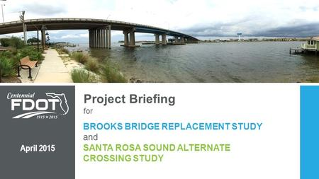 Project Briefing for BROOKS BRIDGE REPLACEMENT STUDY and SANTA ROSA SOUND ALTERNATE CROSSING STUDY April 2015 SPEAKER: BOB.