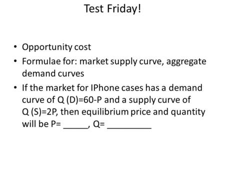 Test Friday! Opportunity cost Formulae for: market supply curve, aggregate demand curves If the market for IPhone cases has a demand curve of Q (D)=60-P.