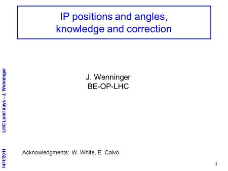 14/1/2011 LHC Lumi days - J. Wenninger 1 IP positions and angles, knowledge and correction Acknowledgments: W. White, E. Calvo J. Wenninger BE-OP-LHC.