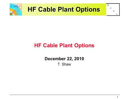 1 H C A L HF Cable Plant Options HF Cable Plant Options December 22, 2010 T. Shaw.