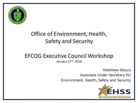 Matthew Moury Associate Under Secretary for Environment, Health, Safety and Security Office of Environment, Health, Safety and Security EFCOG Executive.