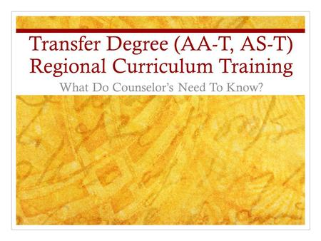 Transfer Degree (AA-T, AS-T) Regional Curriculum Training What Do Counselor's Need To Know?
