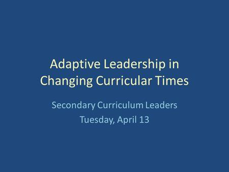 Adaptive Leadership in Changing Curricular Times Secondary Curriculum Leaders Tuesday, April 13.