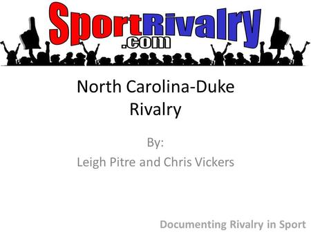 North Carolina-Duke Rivalry By: Leigh Pitre and Chris Vickers Documenting Rivalry in Sport.