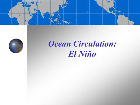 "Ocean Circulation: El Niño El Niño-Southern Oscillation (ENSO) El Niño (Spanish for ""the Child"" in reference to baby Jesus) = warm surface current in."