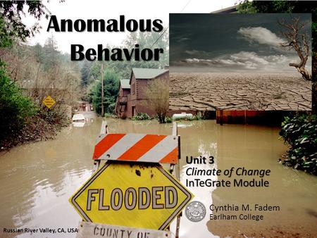 Anomalous Behavior Unit 3 Climate of Change InTeGrate Module Cynthia M. Fadem Earlham College Russian River Valley, CA, USA.