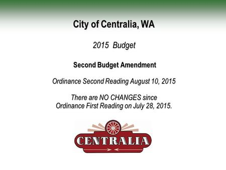 City of Centralia, WA 2015 Budget Second Budget Amendment Ordinance Second Reading August 10, 2015 There are NO CHANGES since Ordinance First Reading on.