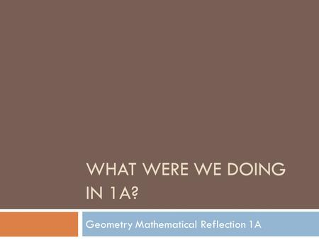 WHAT WERE WE DOING IN 1A? Geometry Mathematical Reflection 1A.