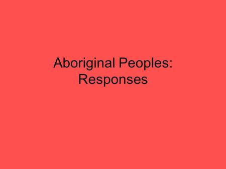 "Aboriginal Peoples: Responses. Government policy of assimilation ""The happiest future for the Indian race is absorption into the general population, and."