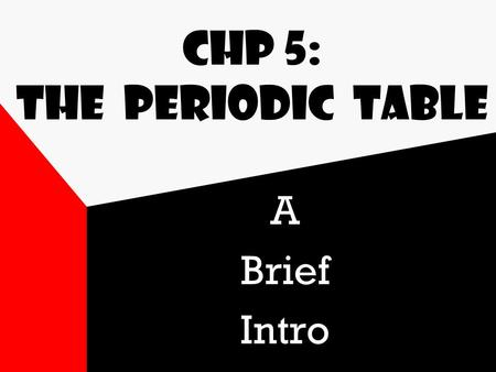 Chp 5: The Periodic Table A Brief Intro Table History First tables (1866-1873) by Dmitri Mendeleev arranged elements by similar properties & atomic weight.