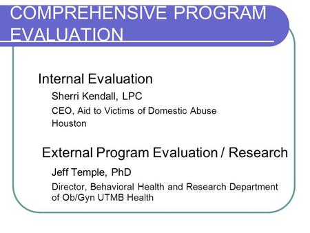 COMPREHENSIVE PROGRAM EVALUATION Internal Evaluation Sherri Kendall, LPC CEO, Aid to Victims of Domestic Abuse Houston External Program Evaluation / Research.